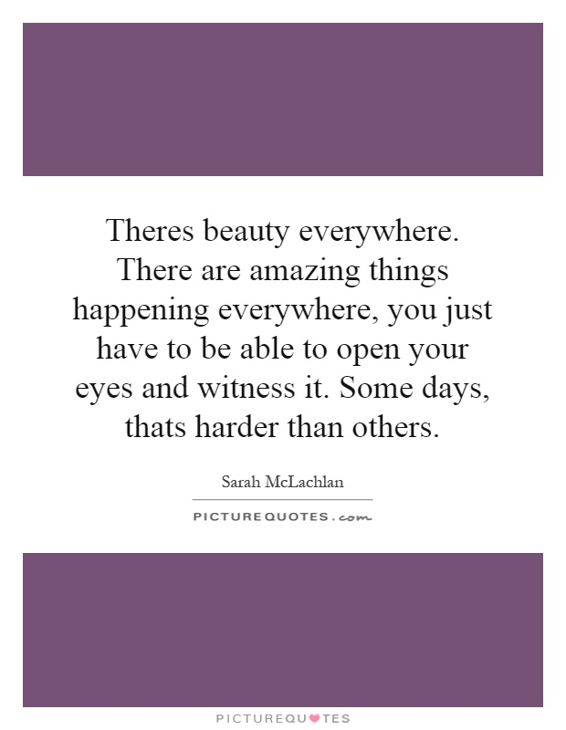 Theres beauty everywhere. There are amazing things happening everywhere, you just have to be able to open your eyes and witness it. Some days, thats harder than others Picture Quote #1