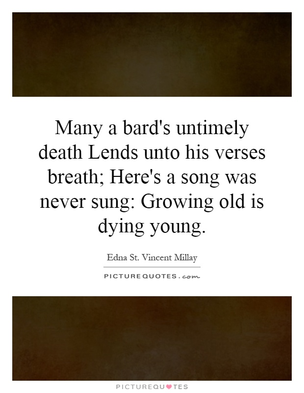 Many a bard's untimely death Lends unto his verses breath; Here's a song was never sung: Growing old is dying young Picture Quote #1