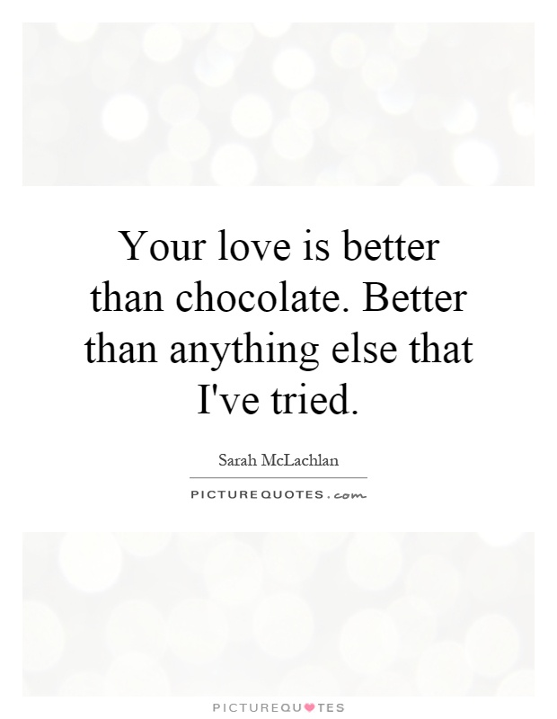 Your love is better than chocolate. Better than anything else that I've tried Picture Quote #1