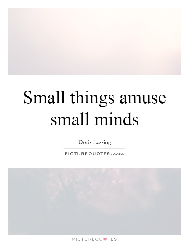 Small things amuse small minds Picture Quote #1