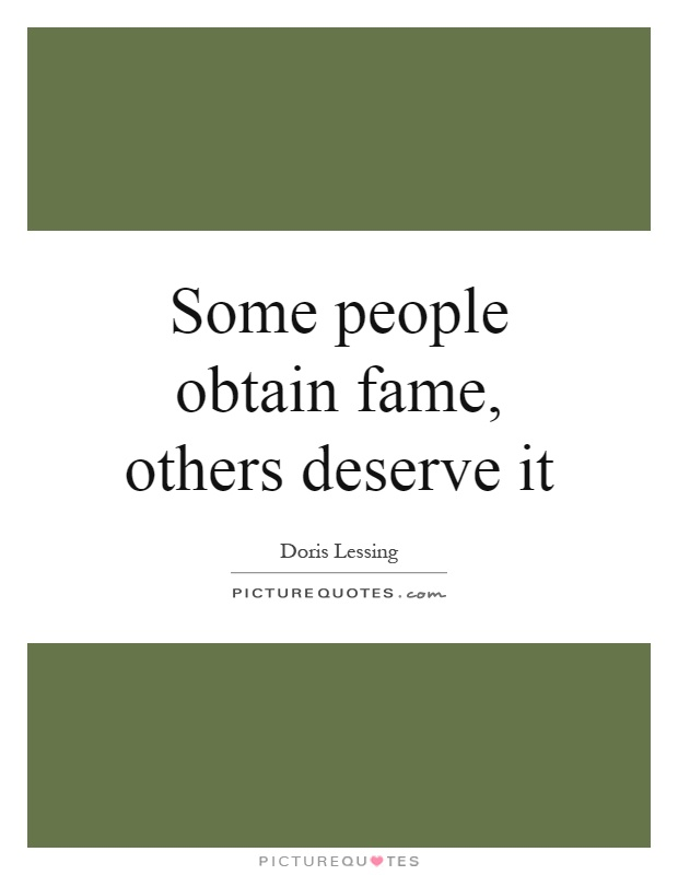 Some people obtain fame, others deserve it Picture Quote #1