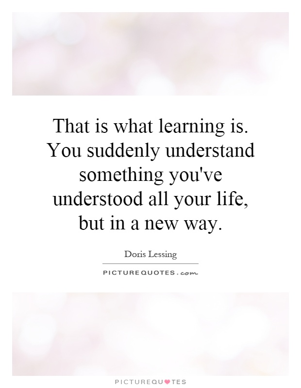 That is what learning is. You suddenly understand something you've understood all your life, but in a new way Picture Quote #1