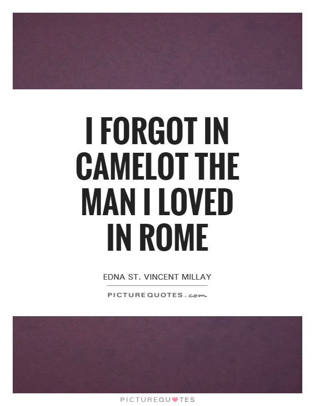 I forgot in Camelot the man I loved in Rome Picture Quote #1