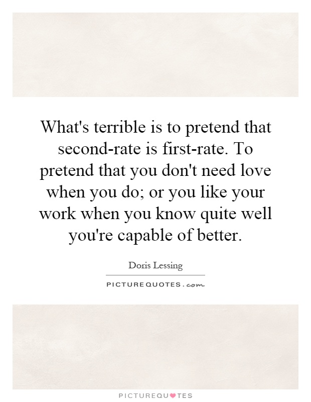 What's terrible is to pretend that second-rate is first-rate. To pretend that you don't need love when you do; or you like your work when you know quite well you're capable of better Picture Quote #1