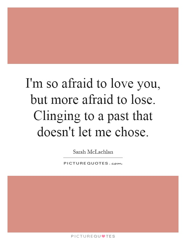 I'm so afraid to love you, but more afraid to lose. Clinging to a past that doesn't let me chose Picture Quote #1