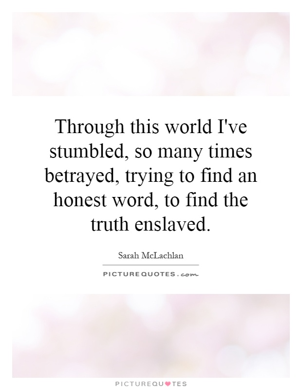 Through this world I've stumbled, so many times betrayed, trying to find an honest word, to find the truth enslaved Picture Quote #1