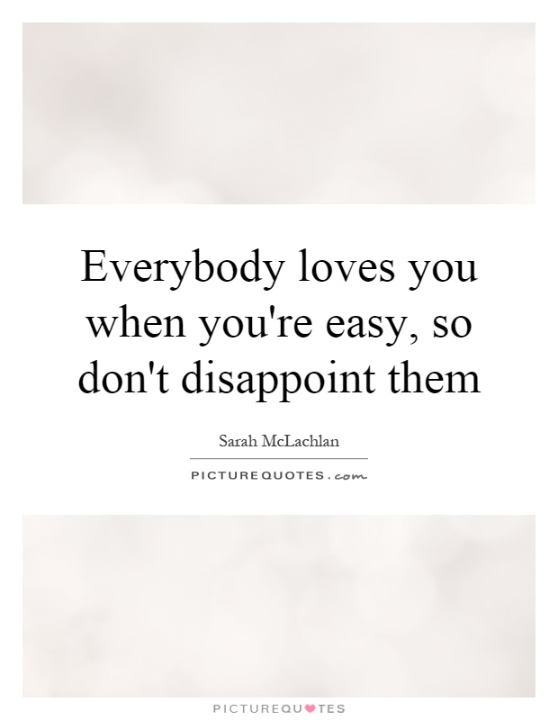 Everybody loves you when you're easy, so don't disappoint them Picture Quote #1
