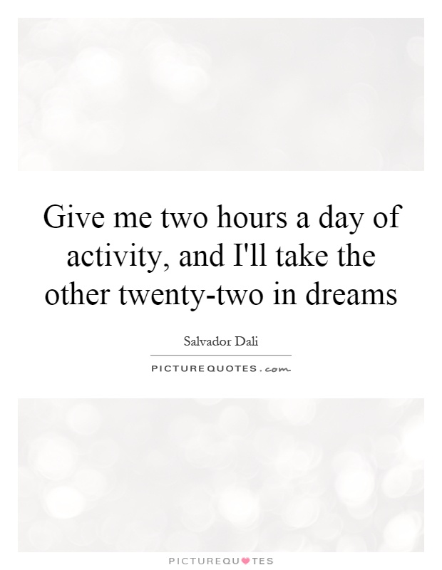 Give me two hours a day of activity, and I'll take the other twenty-two in dreams Picture Quote #1