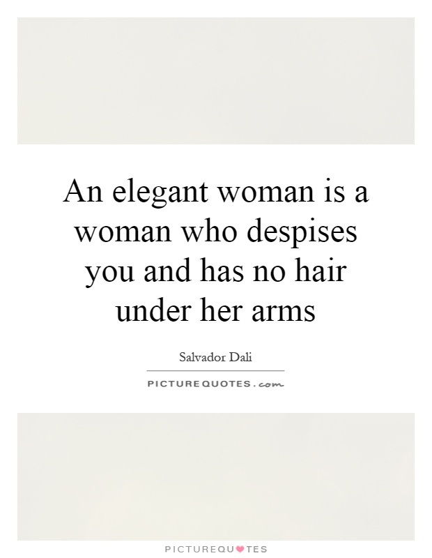 An elegant woman is a woman who despises you and has no hair under her arms Picture Quote #1