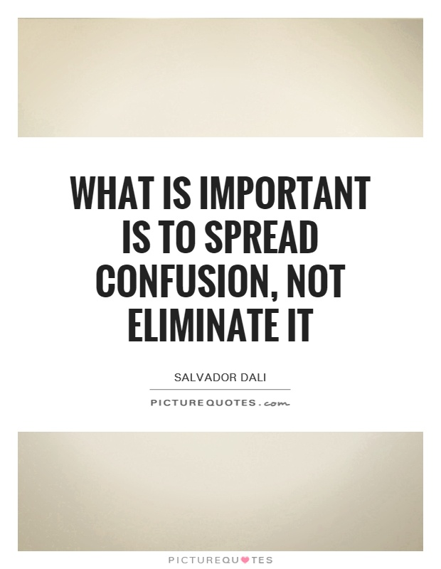 What is important is to spread confusion, not eliminate it Picture Quote #1