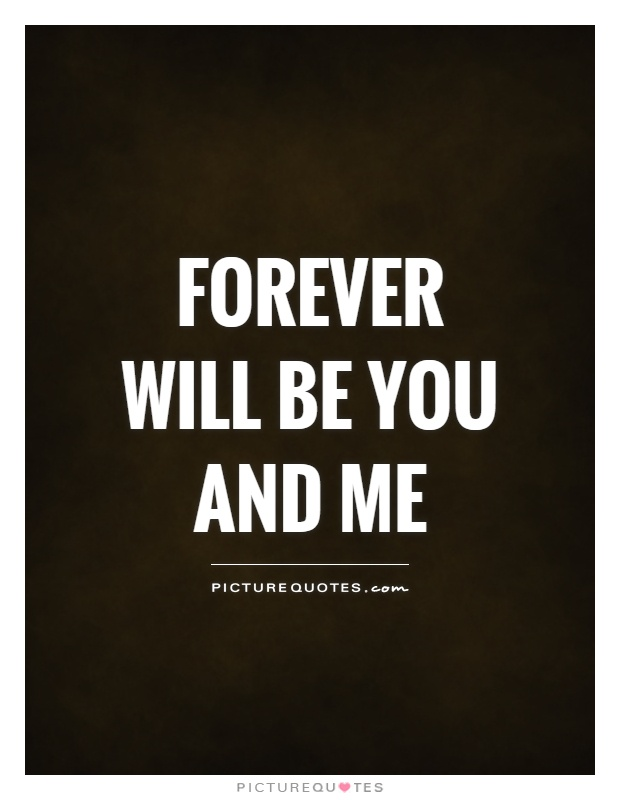 Forever will be you and me Picture Quote #1