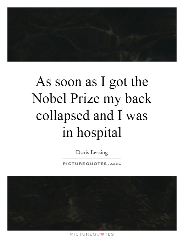 As soon as I got the Nobel Prize my back collapsed and I was in hospital Picture Quote #1