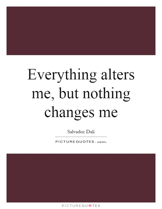 Everything alters me, but nothing changes me Picture Quote #1