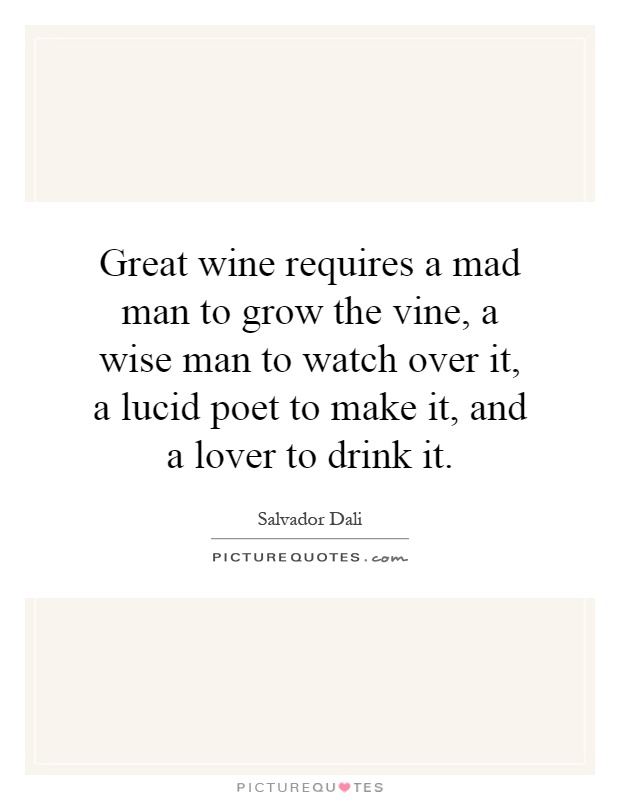 Great wine requires a mad man to grow the vine, a wise man to watch over it, a lucid poet to make it, and a lover to drink it Picture Quote #1