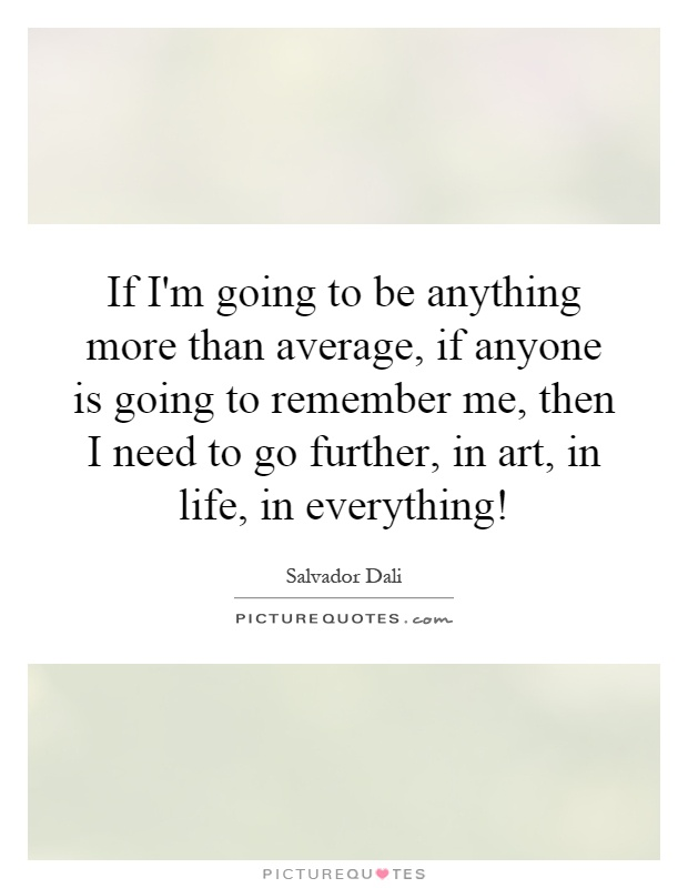 If I'm going to be anything more than average, if anyone is going to remember me, then I need to go further, in art, in life, in everything! Picture Quote #1