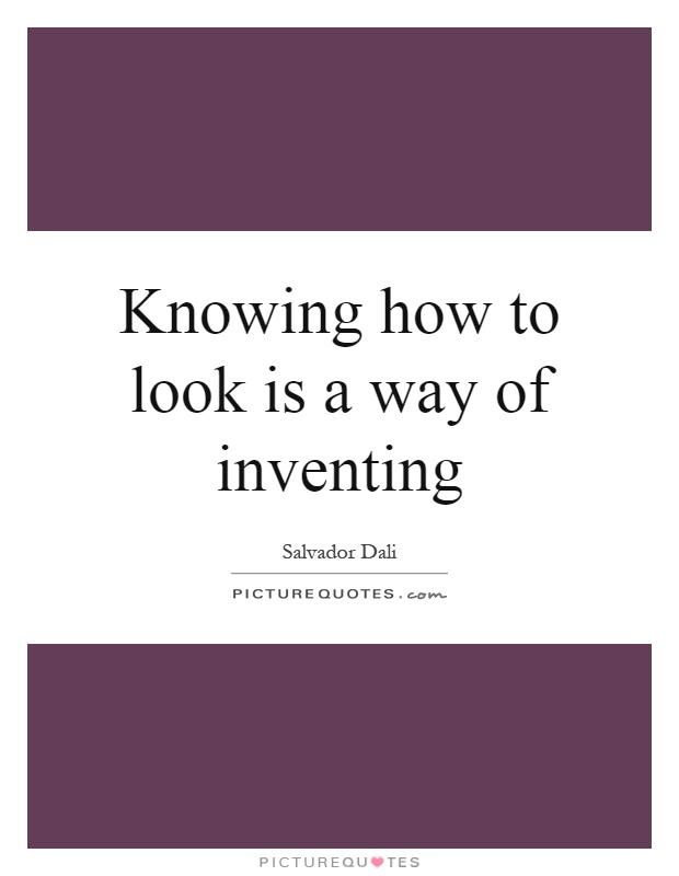 Knowing how to look is a way of inventing Picture Quote #1