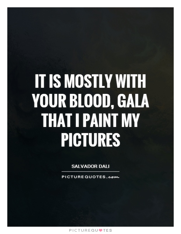 It is mostly with your blood, Gala that I paint my pictures Picture Quote #1