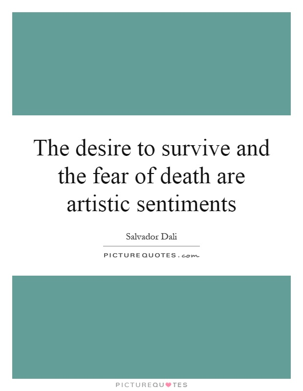 The desire to survive and the fear of death are artistic sentiments Picture Quote #1