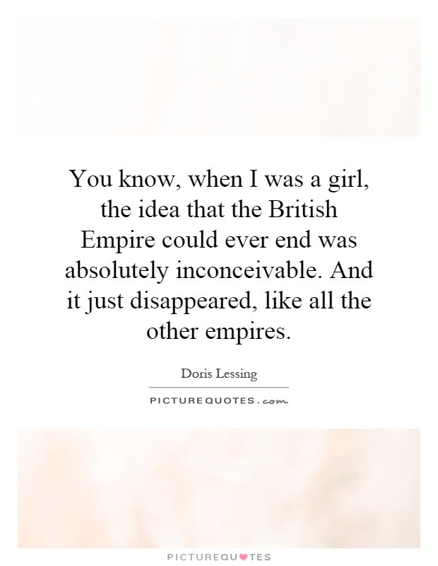 You know, when I was a girl, the idea that the British Empire could ever end was absolutely inconceivable. And it just disappeared, like all the other empires Picture Quote #1