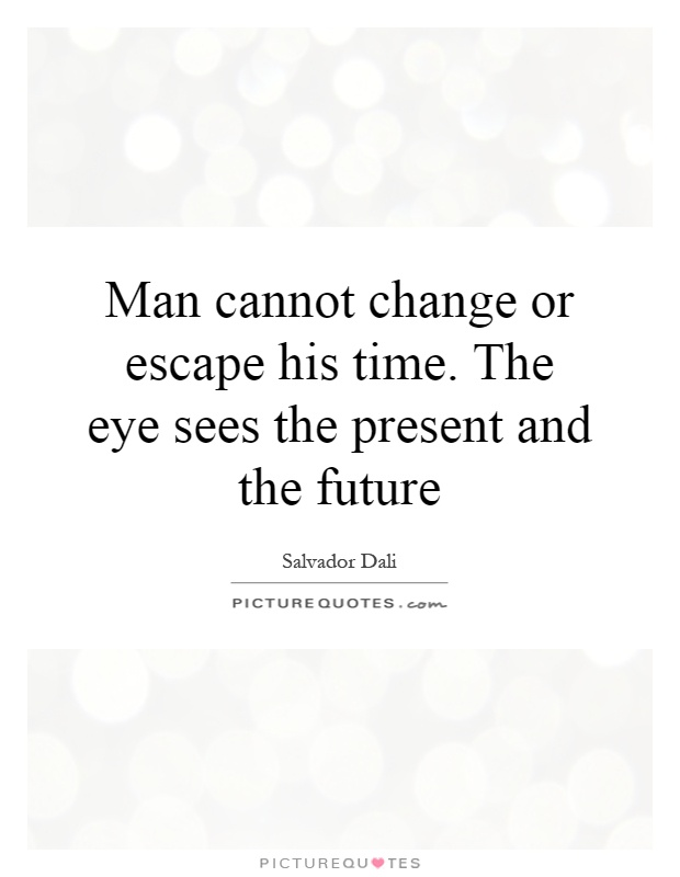 Man cannot change or escape his time. The eye sees the present and the future Picture Quote #1