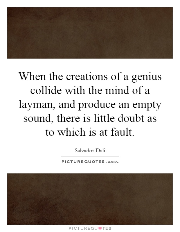 When the creations of a genius collide with the mind of a layman, and produce an empty sound, there is little doubt as to which is at fault Picture Quote #1