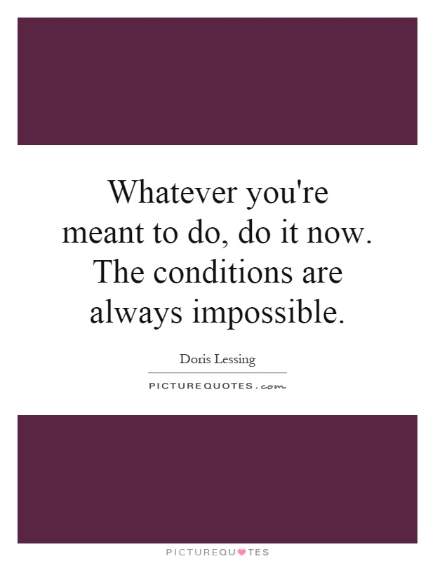 Whatever you're meant to do, do it now. The conditions are always impossible Picture Quote #1