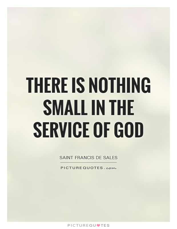 There is nothing small in the service of God Picture Quote #1