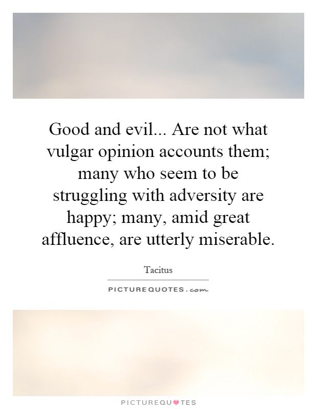Good and evil... Are not what vulgar opinion accounts them; many who seem to be struggling with adversity are happy; many, amid great affluence, are utterly miserable Picture Quote #1