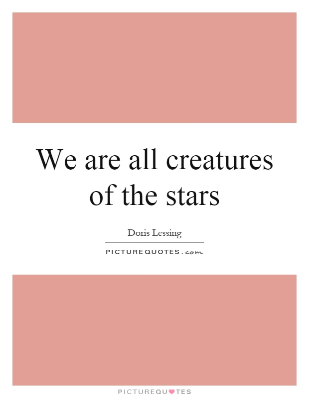 We are all creatures of the stars Picture Quote #1