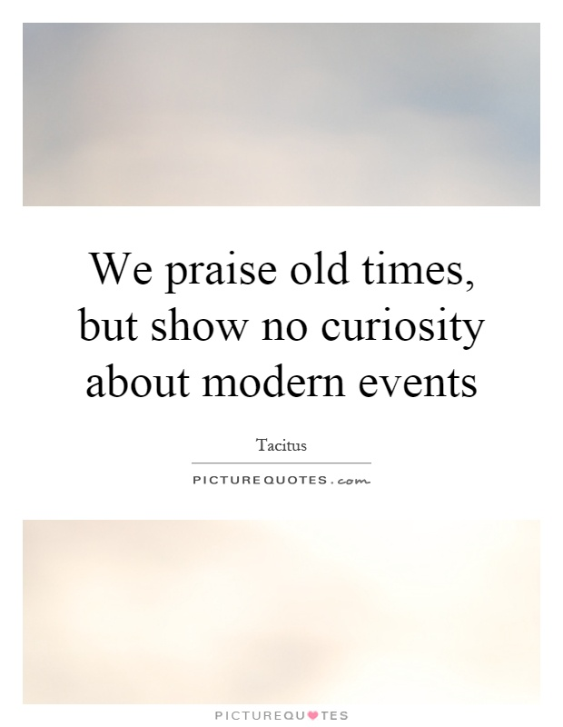 We praise old times, but show no curiosity about modern events Picture Quote #1