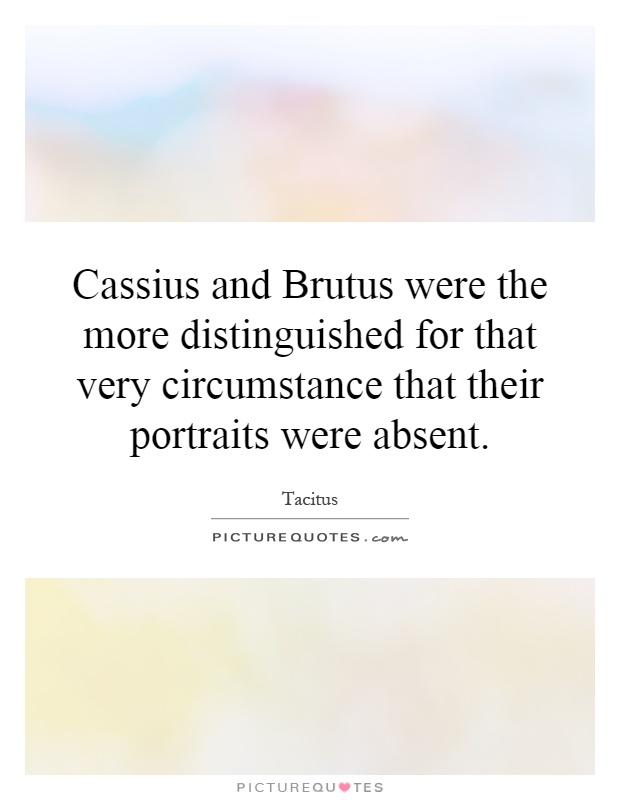 Cassius and Brutus were the more distinguished for that very circumstance that their portraits were absent Picture Quote #1