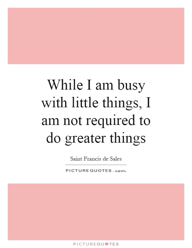 While I am busy with little things, I am not required to do greater things Picture Quote #1