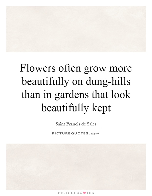 Flowers often grow more beautifully on dung-hills than in gardens that look beautifully kept Picture Quote #1