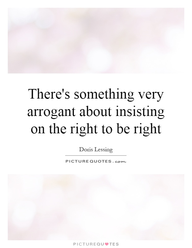 There's something very arrogant about insisting on the right to be right Picture Quote #1