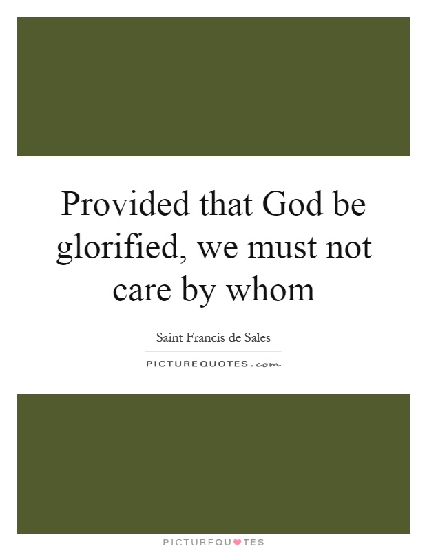 Provided that God be glorified, we must not care by whom Picture Quote #1