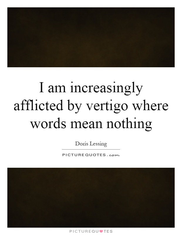 I am increasingly afflicted by vertigo where words mean nothing Picture Quote #1