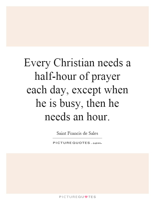 Every Christian needs a half-hour of prayer each day, except when he is busy, then he needs an hour Picture Quote #1