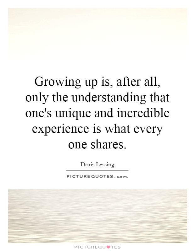 Growing up is, after all, only the understanding that one's unique and incredible experience is what every one shares Picture Quote #1