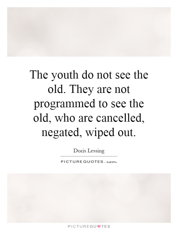 The youth do not see the old. They are not programmed to see the old, who are cancelled, negated, wiped out Picture Quote #1