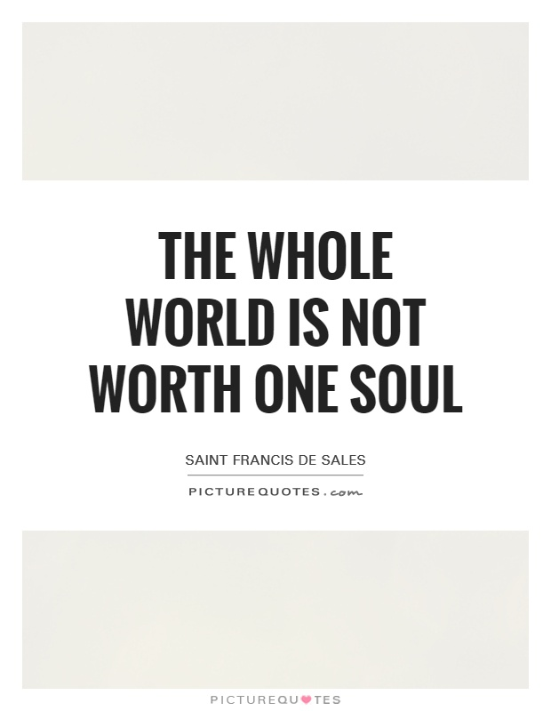 The whole world is not worth one soul Picture Quote #1