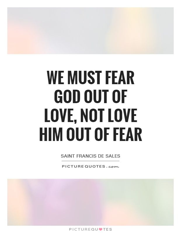 We must fear God out of love, not love Him out of fear Picture Quote #1