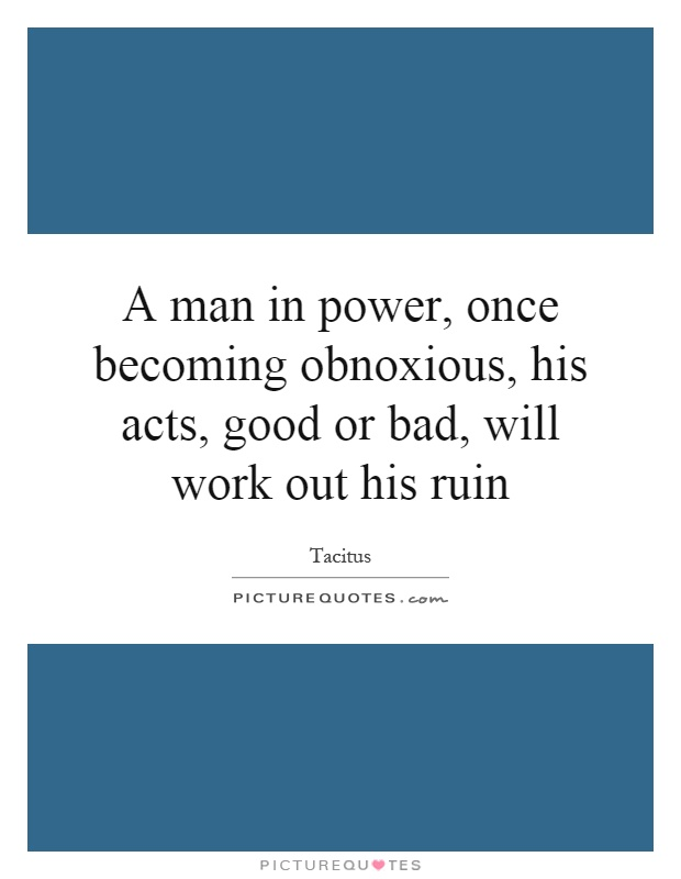 A man in power, once becoming obnoxious, his acts, good or bad, will work out his ruin Picture Quote #1