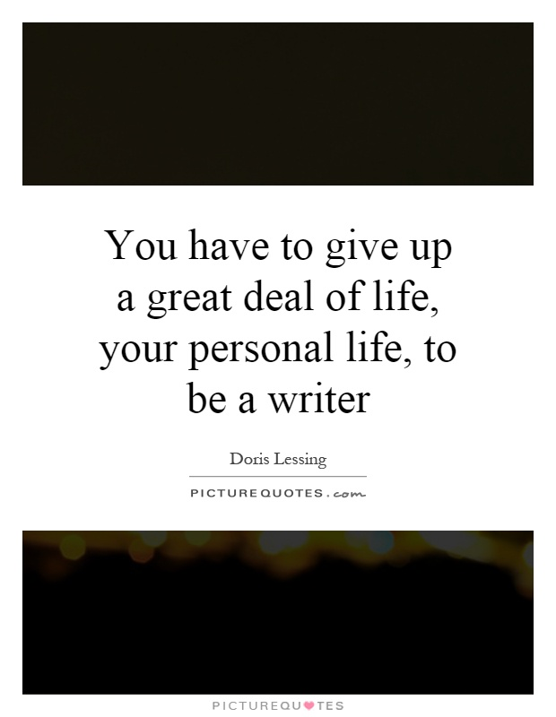 You have to give up a great deal of life, your personal life, to be a writer Picture Quote #1