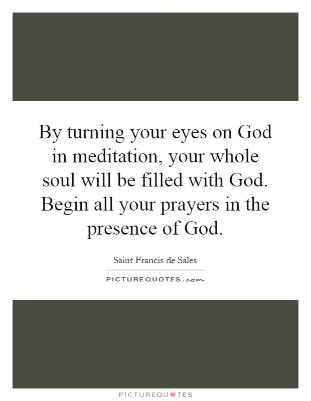 By turning your eyes on God in meditation, your whole soul will be filled with God. Begin all your prayers in the presence of God Picture Quote #1