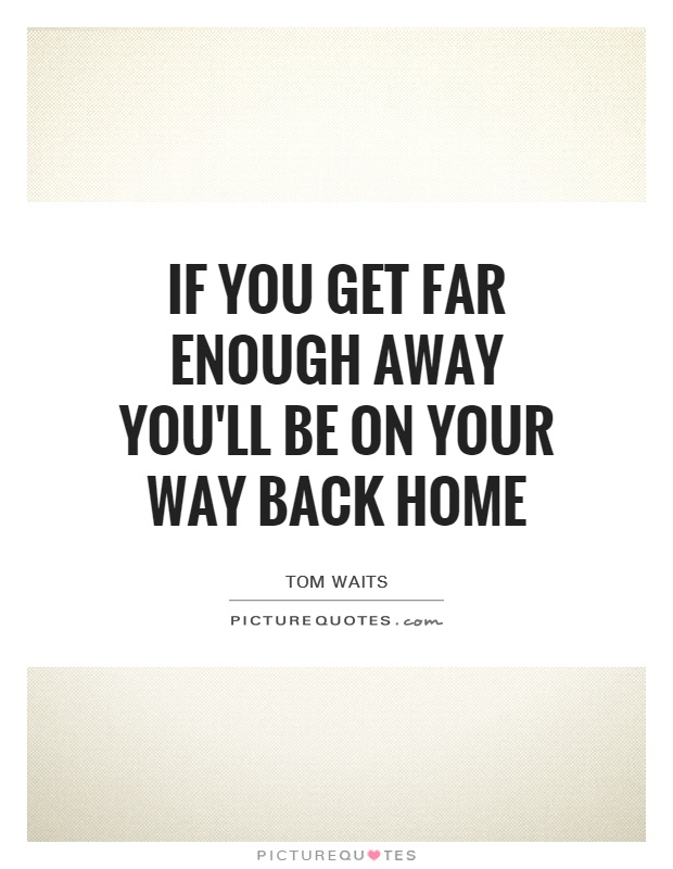 If you get far enough away you'll be on your way back home Picture Quote #1