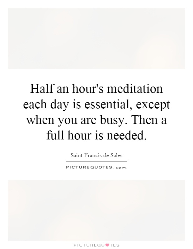Half an hour's meditation each day is essential, except when you are busy. Then a full hour is needed Picture Quote #1