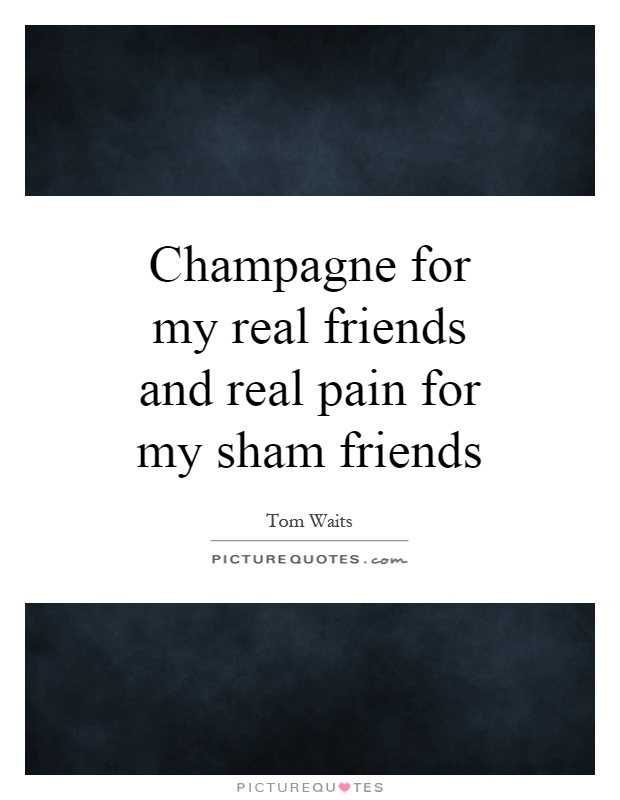 Champagne for my real friends and real pain for my sham friends Picture Quote #1