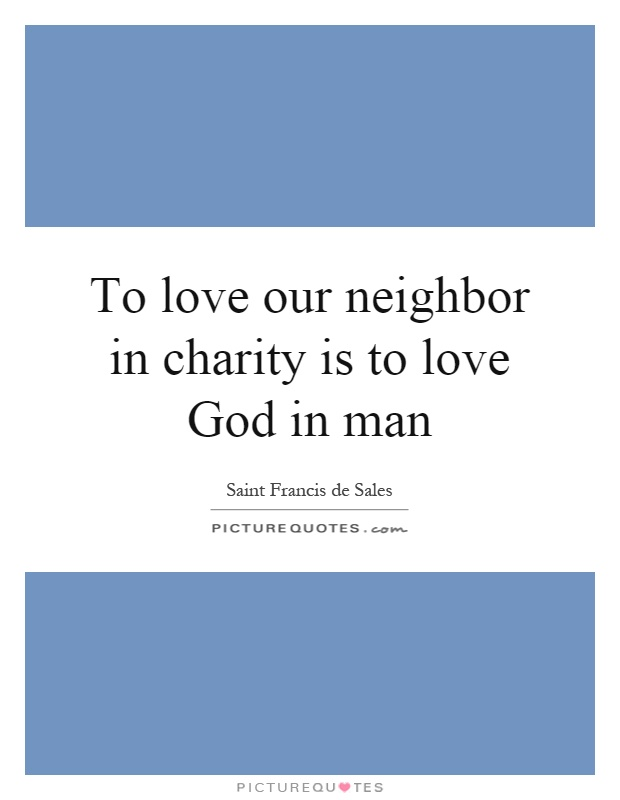 To love our neighbor in charity is to love God in man Picture Quote #1