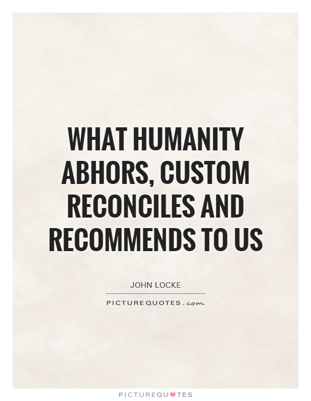 What humanity abhors, custom reconciles and recommends to us Picture Quote #1