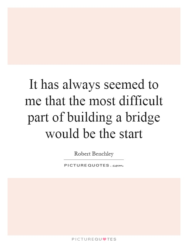 It has always seemed to me that the most difficult part of building a bridge would be the start Picture Quote #1